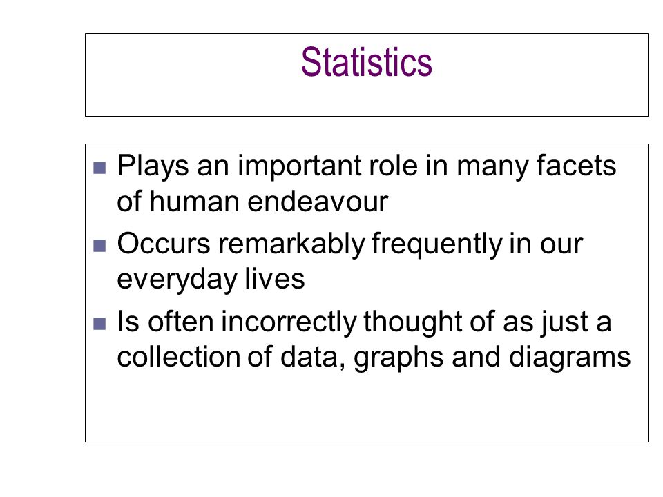 Statistics n Plays an important role in many facets of human endeavour n Occurs remarkably frequently in our everyday lives n Is often incorrectly thought of as just a collection of data, graphs and diagrams