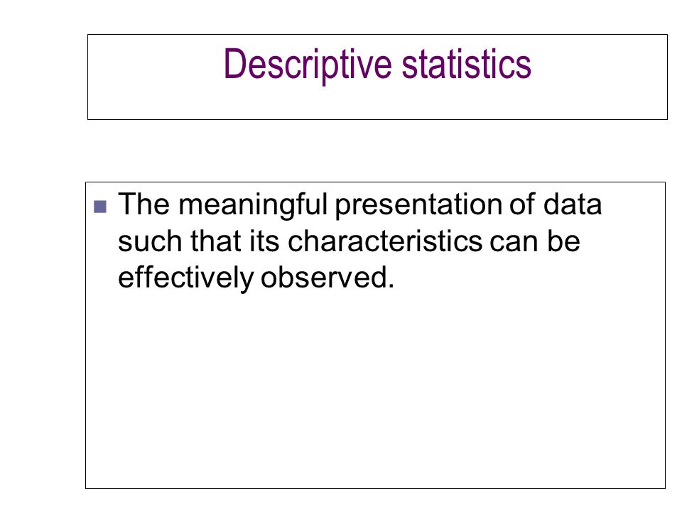 Descriptive statistics n The meaningful presentation of data such that its characteristics can be effectively observed.