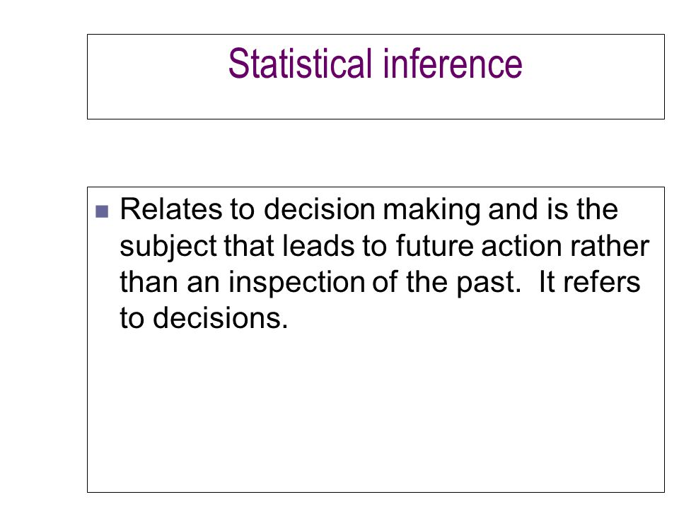 Statistical inference n Relates to decision making and is the subject that leads to future action rather than an inspection of the past.