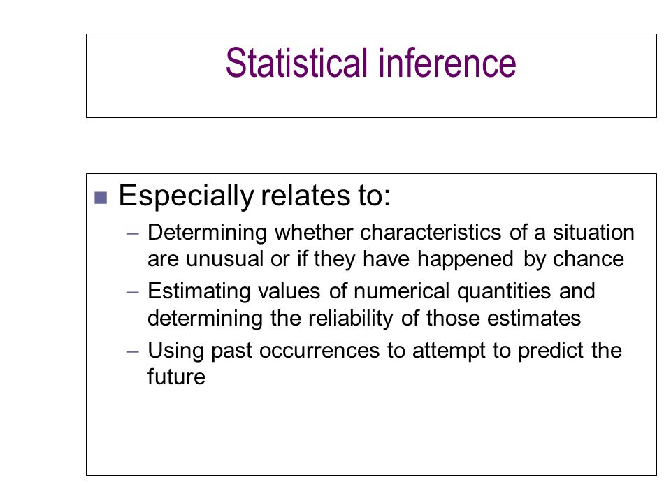 Statistical inference n Especially relates to: –Determining whether characteristics of a situation are unusual or if they have happened by chance –Estimating values of numerical quantities and determining the reliability of those estimates –Using past occurrences to attempt to predict the future