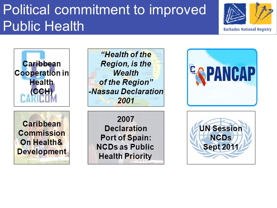 Political commitment to improved Public Health Health of the Region, is the Wealth of the Region -Nassau Declaration 2001 Caribbean Cooperation in Health (CCH) Caribbean Commission On Health& Development 2007 Declaration Port of Spain: NCDs as Public Health Priority UN Session NCDs Sept 2011