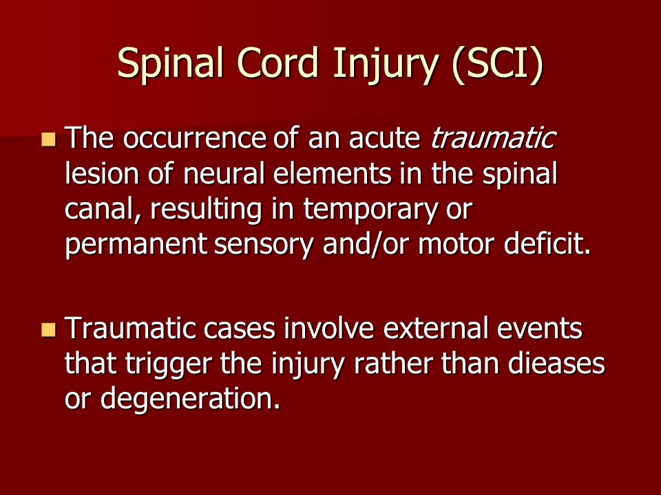 Spinal Cord Injury (SCI) The occurrence of an acute traumatic lesion of neural elements in the spinal canal, resulting in temporary or permanent senso