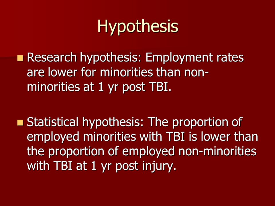 Hypothesis Research hypothesis: Employment rates are lower for minorities than non- minorities at 1 yr post TBI. Research hypothesis: Employment rates