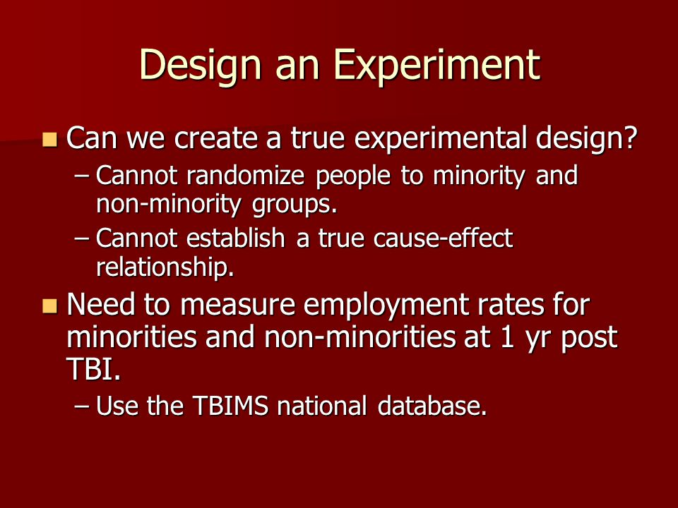 Design an Experiment Can we create a true experimental design? Can we create a true experimental design? –Cannot randomize people to minority and non-