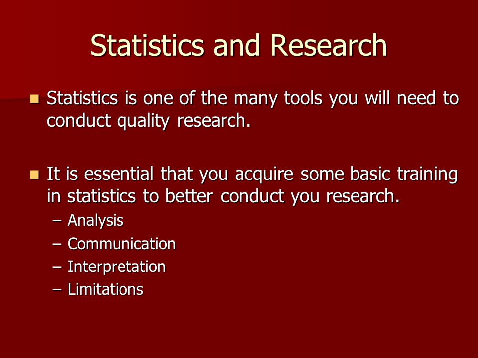 Statistics and Research Statistics is one of the many tools you will need to conduct quality research. Statistics is one of the many tools you will ne