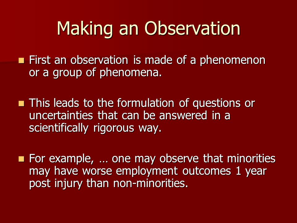 Making an Observation First an observation is made of a phenomenon or a group of phenomena. First an observation is made of a phenomenon or a group of