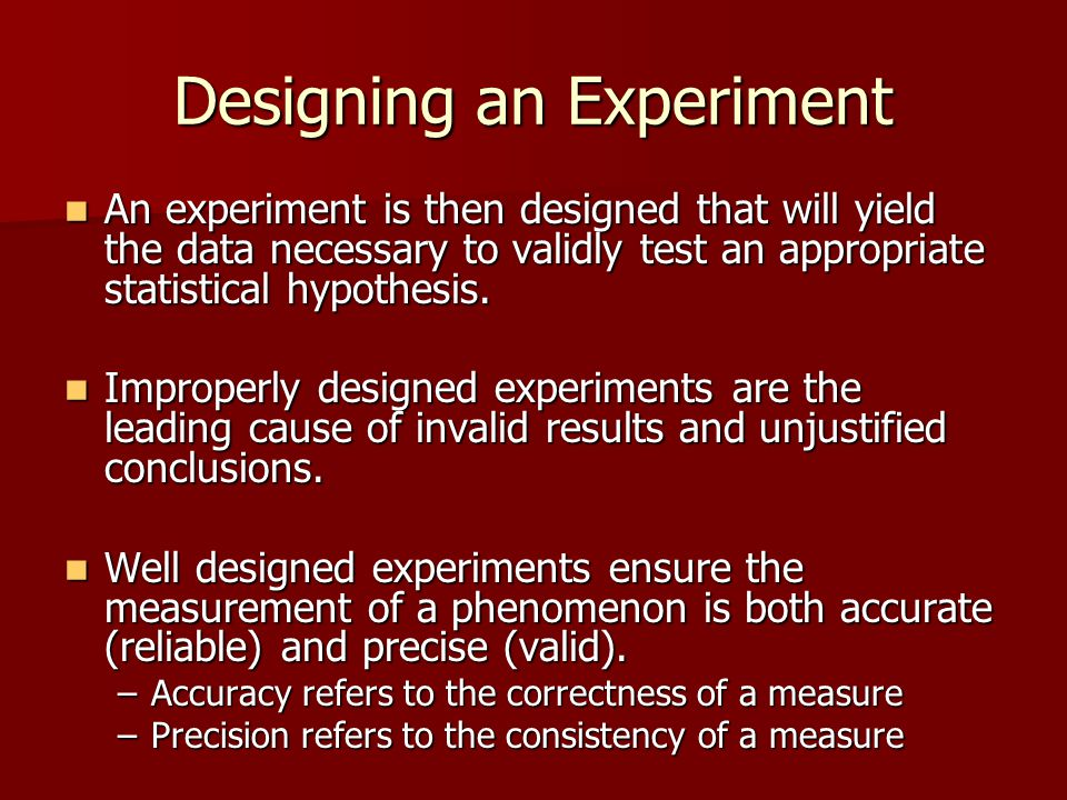 Designing an Experiment An experiment is then designed that will yield the data necessary to validly test an appropriate statistical hypothesis. An ex