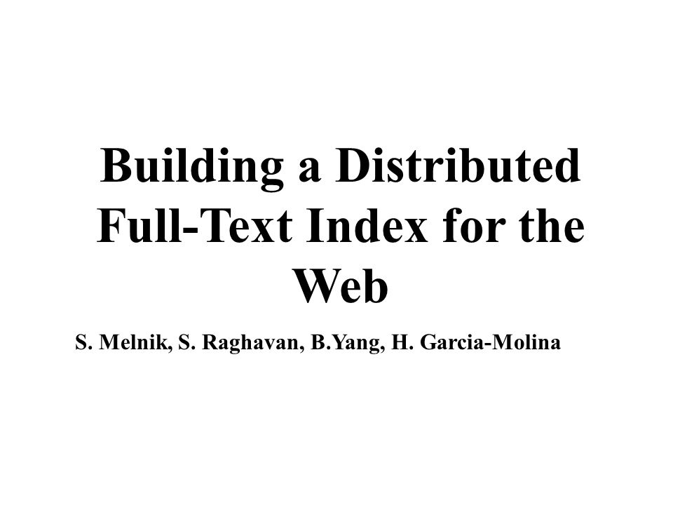 Building a Distributed Full-Text Index for the Web S. Melnik, S. Raghavan, B.Yang, H. Garcia-Molina
