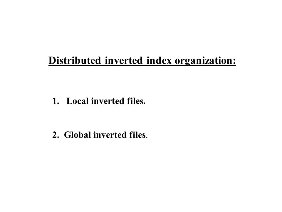Distributed inverted index organization: 1.Local inverted files. 2. Global inverted files.