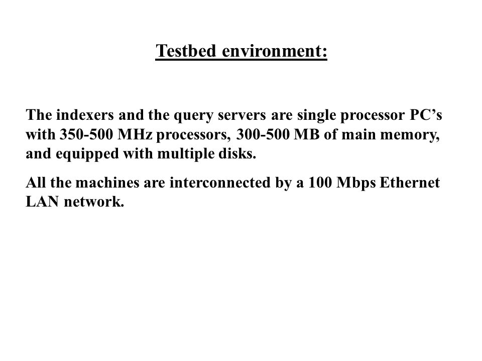 Testbed environment: The indexers and the query servers are single processor PC's with 350-500 MHz processors, 300-500 MB of main memory, and equipped with multiple disks.