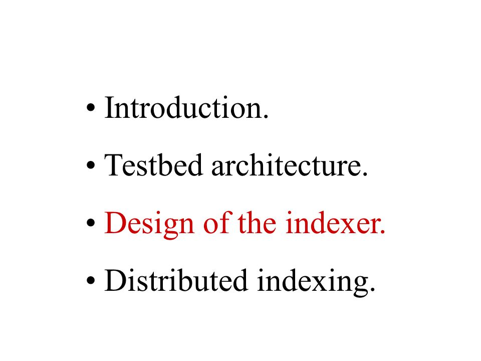 Introduction. Testbed architecture. Design of the indexer. Distributed indexing.