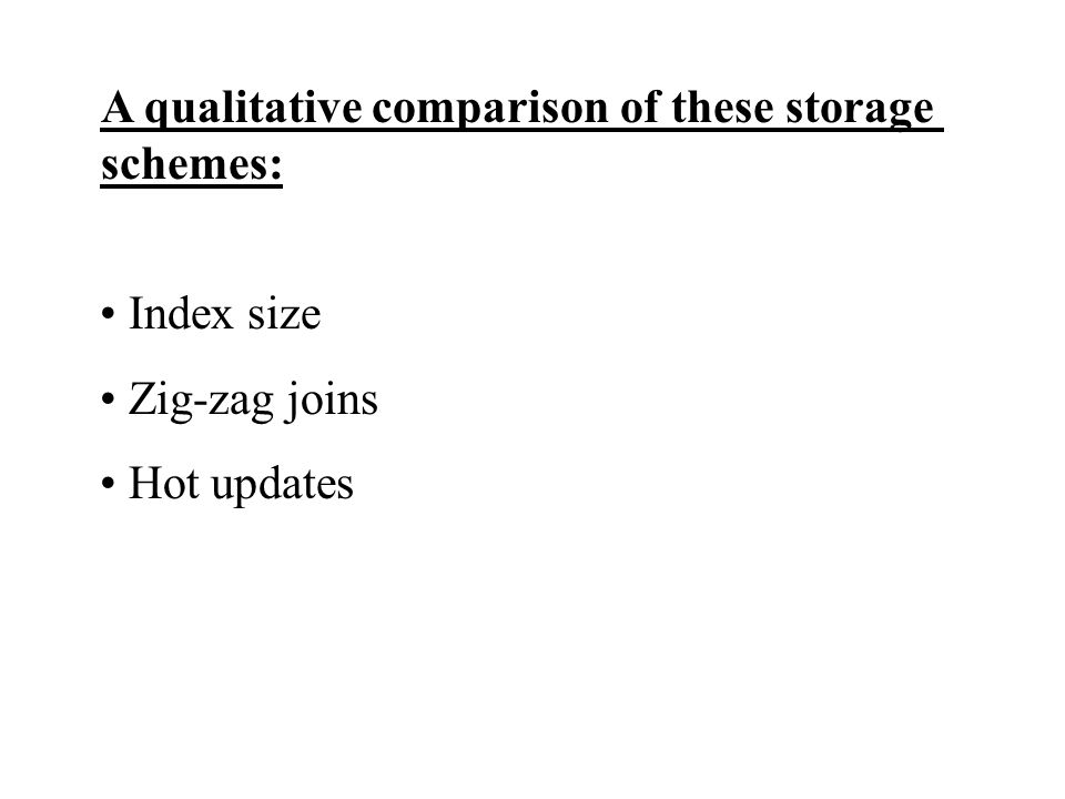 A qualitative comparison of these storage schemes: Index size Zig-zag joins Hot updates
