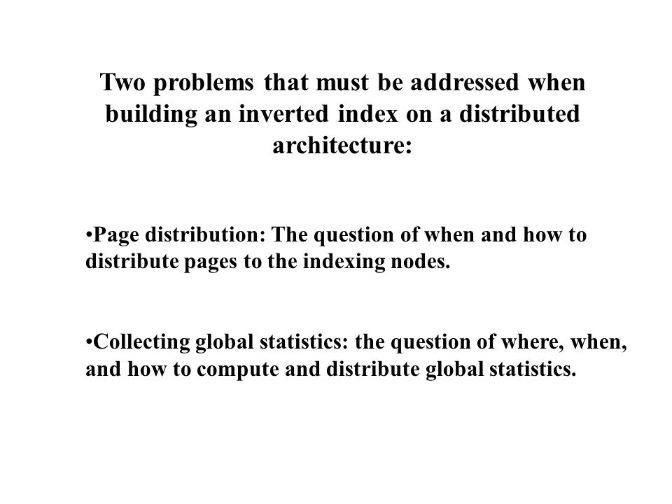 Two problems that must be addressed when building an inverted index on a distributed architecture: Page distribution: The question of when and how to distribute pages to the indexing nodes.