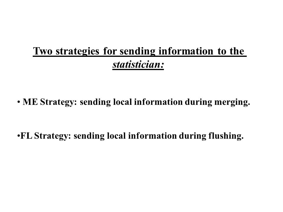 Two strategies for sending information to the statistician: ME Strategy: sending local information during merging.