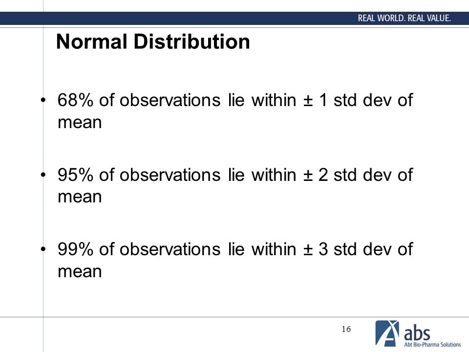 16 Normal Distribution 68% of observations lie within ± 1 std dev of mean 95% of observations lie within ± 2 std dev of mean 99% of observations lie w