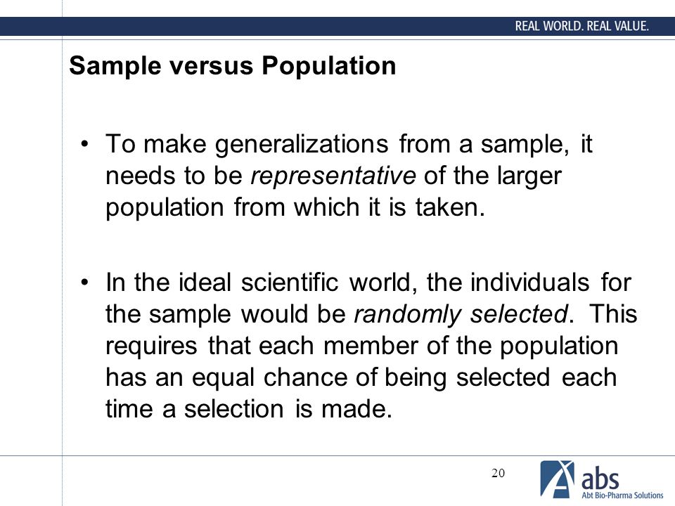 20 Sample versus Population To make generalizations from a sample, it needs to be representative of the larger population from which it is taken. In t