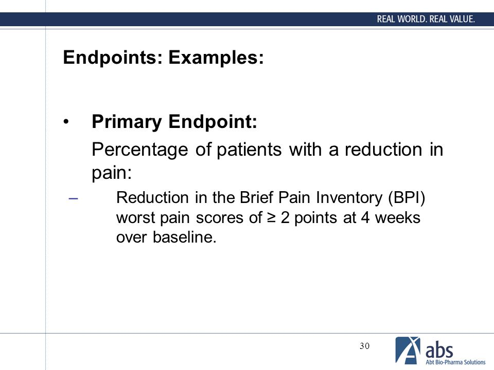30 Endpoints: Examples: Primary Endpoint: Percentage of patients with a reduction in pain: –Reduction in the Brief Pain Inventory (BPI) worst pain sco