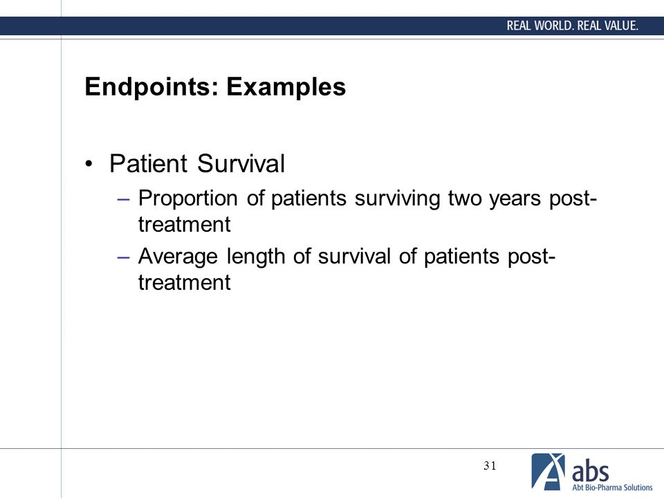 31 Endpoints: Examples Patient Survival –Proportion of patients surviving two years post- treatment –Average length of survival of patients post- trea