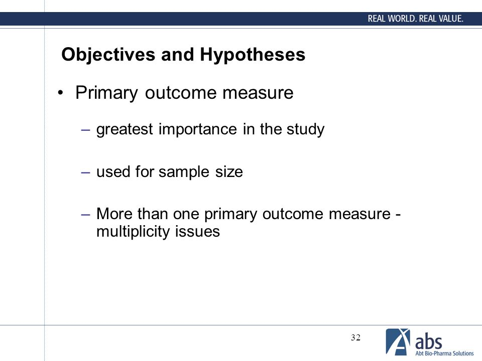 32 Objectives and Hypotheses Primary outcome measure –greatest importance in the study –used for sample size –More than one primary outcome measure -
