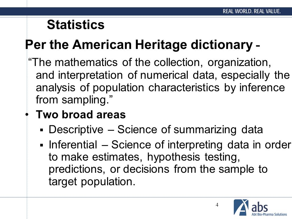 "4 Statistics Per the American Heritage dictionary - ""The mathematics of the collection, organization, and interpretation of numerical data, especially"