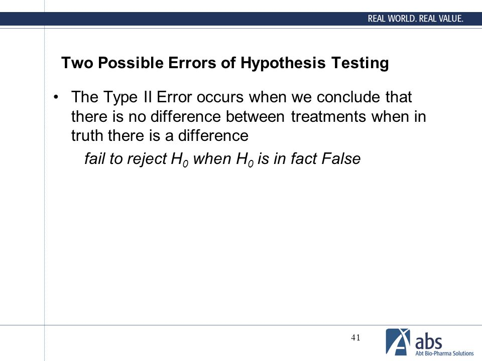 41 Two Possible Errors of Hypothesis Testing The Type II Error occurs when we conclude that there is no difference between treatments when in truth th
