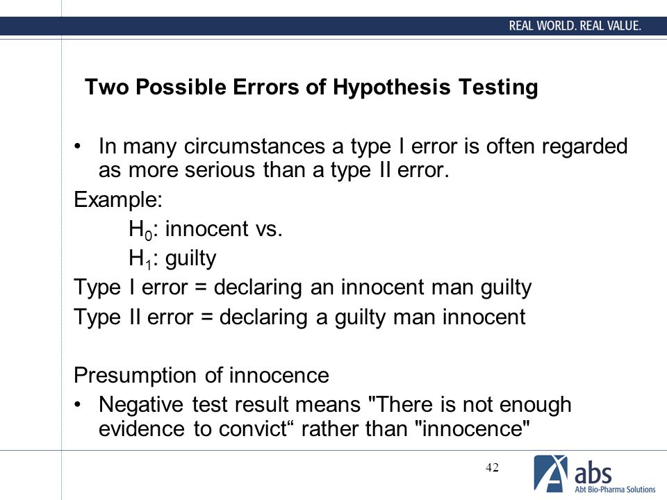 42 Two Possible Errors of Hypothesis Testing In many circumstances a type I error is often regarded as more serious than a type II error. Example: H 0