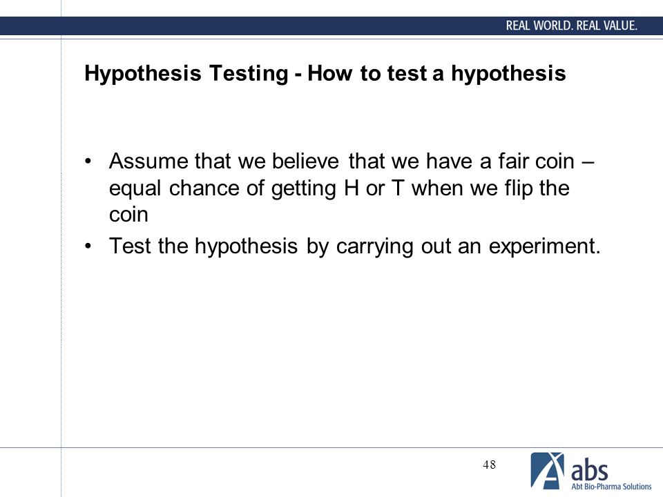 48 Hypothesis Testing - How to test a hypothesis Assume that we believe that we have a fair coin – equal chance of getting H or T when we flip the coi