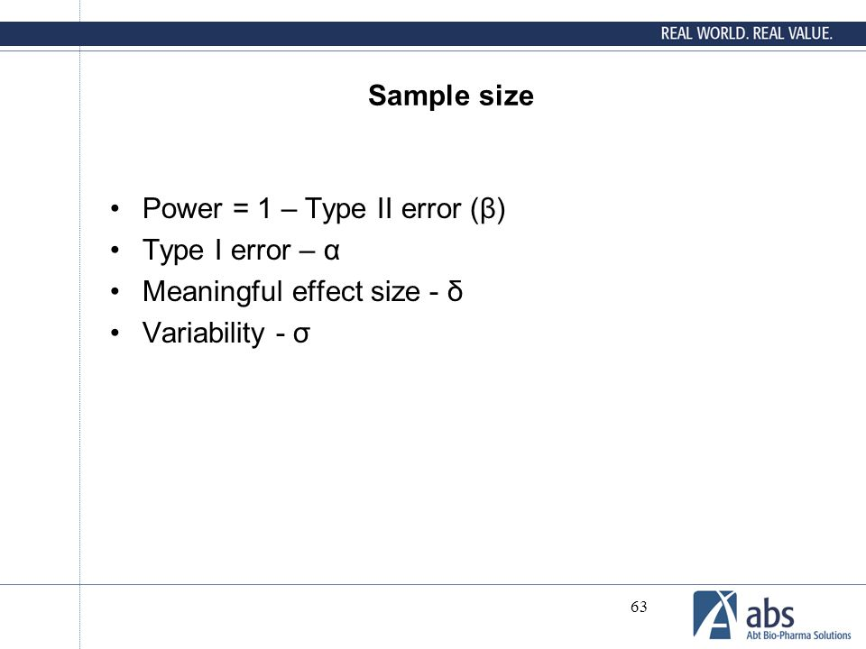 63 Power = 1 – Type II error (β) Type I error – α Meaningful effect size - δ Variability - σ Sample size