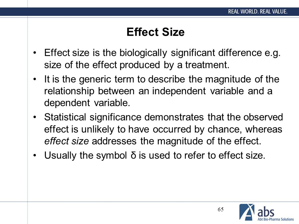 65 Effect Size Effect size is the biologically significant difference e.g. size of the effect produced by a treatment. It is the generic term to descr
