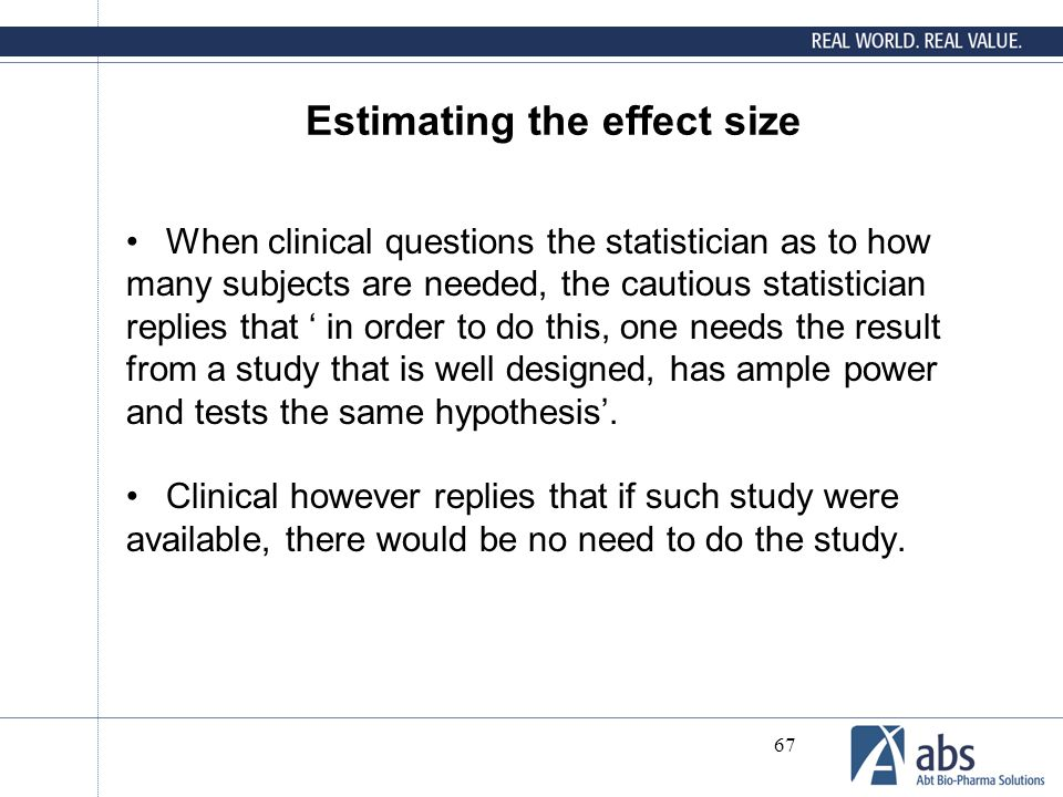 67 Estimating the effect size When clinical questions the statistician as to how many subjects are needed, the cautious statistician replies that ' in
