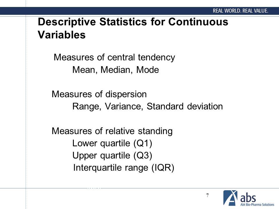 7 Descriptive Statistics for Continuous Variables Measures of central tendency Mean, Median, Mode Measures of dispersion Range, Variance, Standard deviation Measures of relative standing Lower quartile (Q1) Upper quartile (Q3) Interquartile range (IQR) : range (IQR)