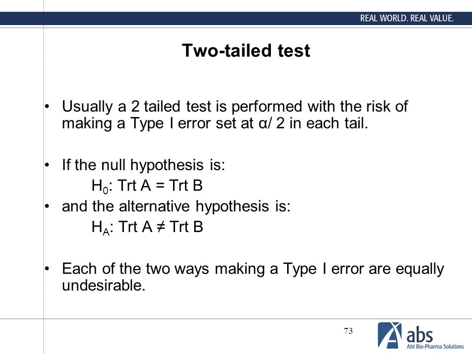 73 Two-tailed test Usually a 2 tailed test is performed with the risk of making a Type I error set at α/ 2 in each tail. If the null hypothesis is: H