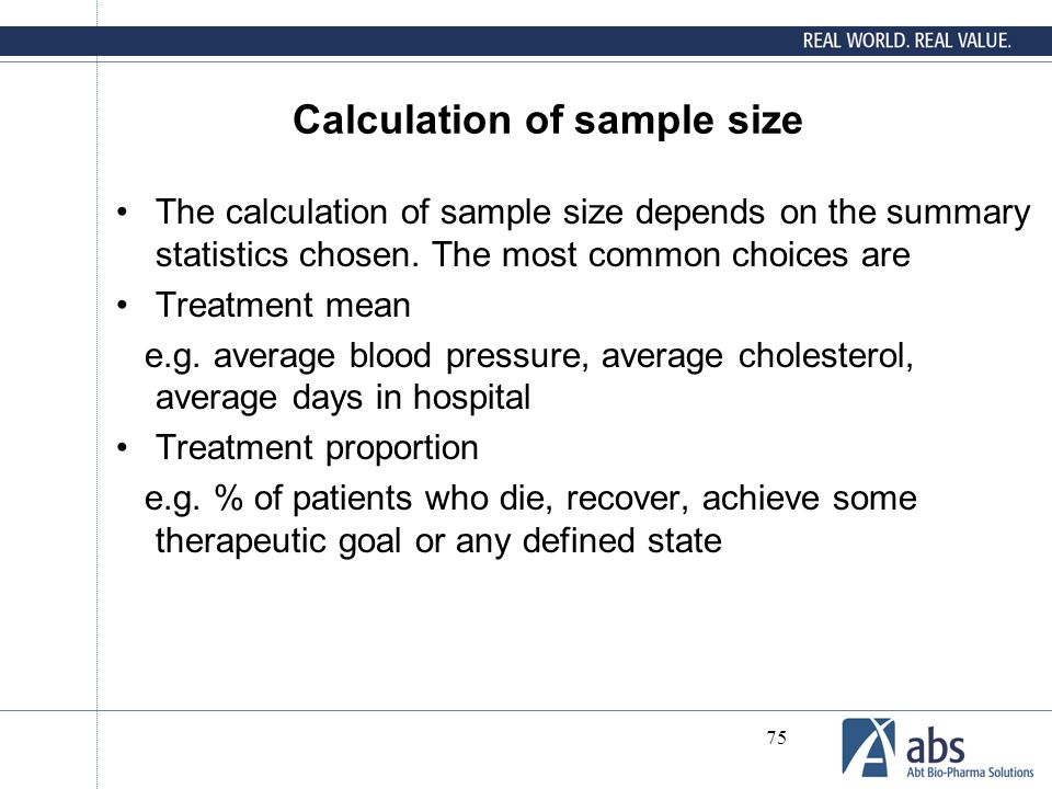 75 Calculation of sample size The calculation of sample size depends on the summary statistics chosen. The most common choices are Treatment mean e.g.