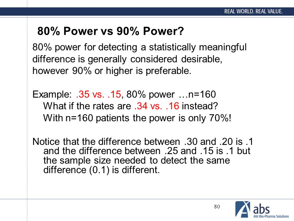 80 80% Power vs 90% Power? 80% power for detecting a statistically meaningful difference is generally considered desirable, however 90% or higher is p