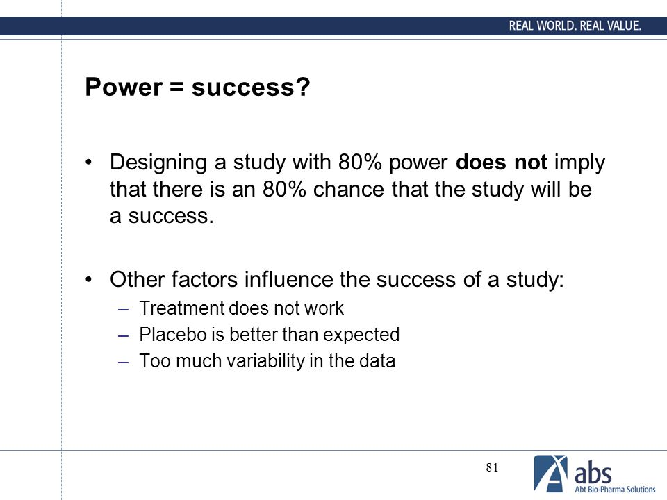 81 Power = success? Designing a study with 80% power does not imply that there is an 80% chance that the study will be a success. Other factors influe