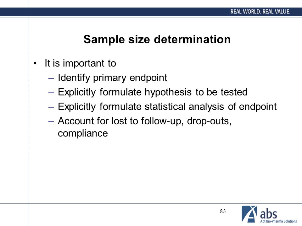 83 Sample size determination It is important to –Identify primary endpoint –Explicitly formulate hypothesis to be tested –Explicitly formulate statist