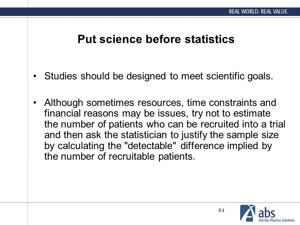 84 Put science before statistics Studies should be designed to meet scientific goals. Although sometimes resources, time constraints and financial rea