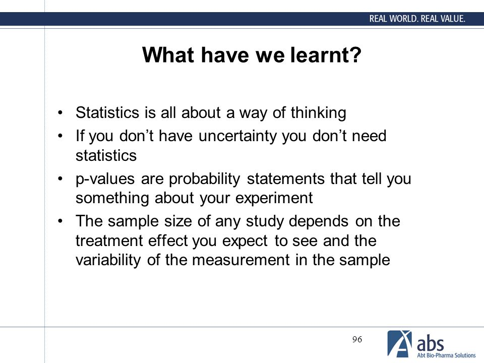 96 What have we learnt? Statistics is all about a way of thinking If you don't have uncertainty you don't need statistics p-values are probability sta