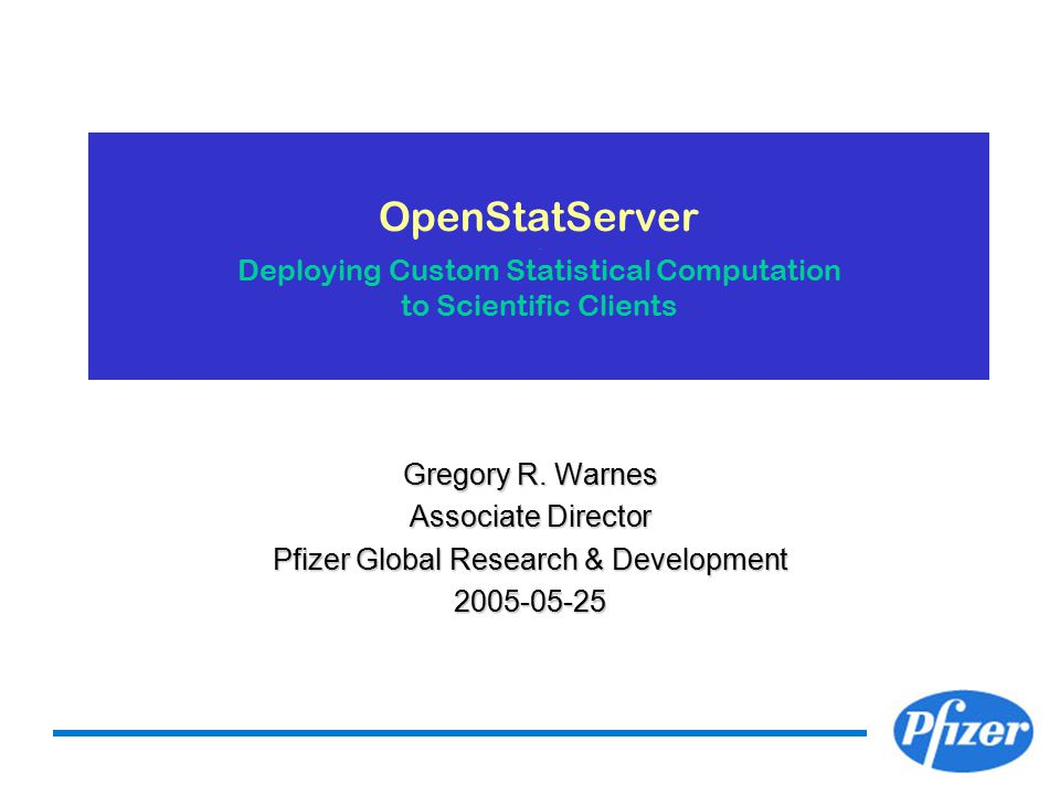 OpenStatServer. Deploying Custom Statistical Computation to Scientific Clients Gregory R. Warnes Associate Director Pfizer Global Research & Developme