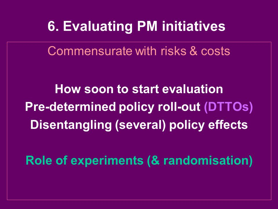6. Evaluating PM initiatives Commensurate with risks & costs How soon to start evaluation Pre-determined policy roll-out (DTTOs) Disentangling (severa