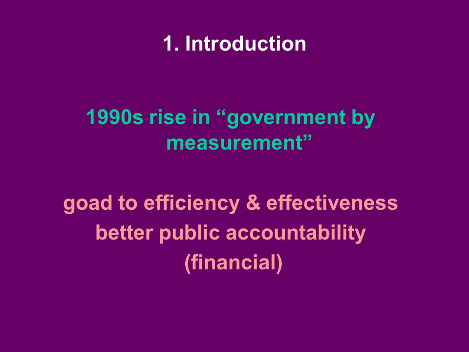 """1. Introduction 1990s rise in """"government by measurement"""" goad to efficiency & effectiveness better public accountability (financial)"""