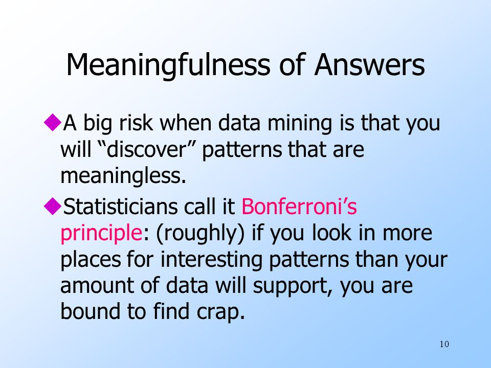10 Meaningfulness of Answers uA big risk when data mining is that you will discover patterns that are meaningless.