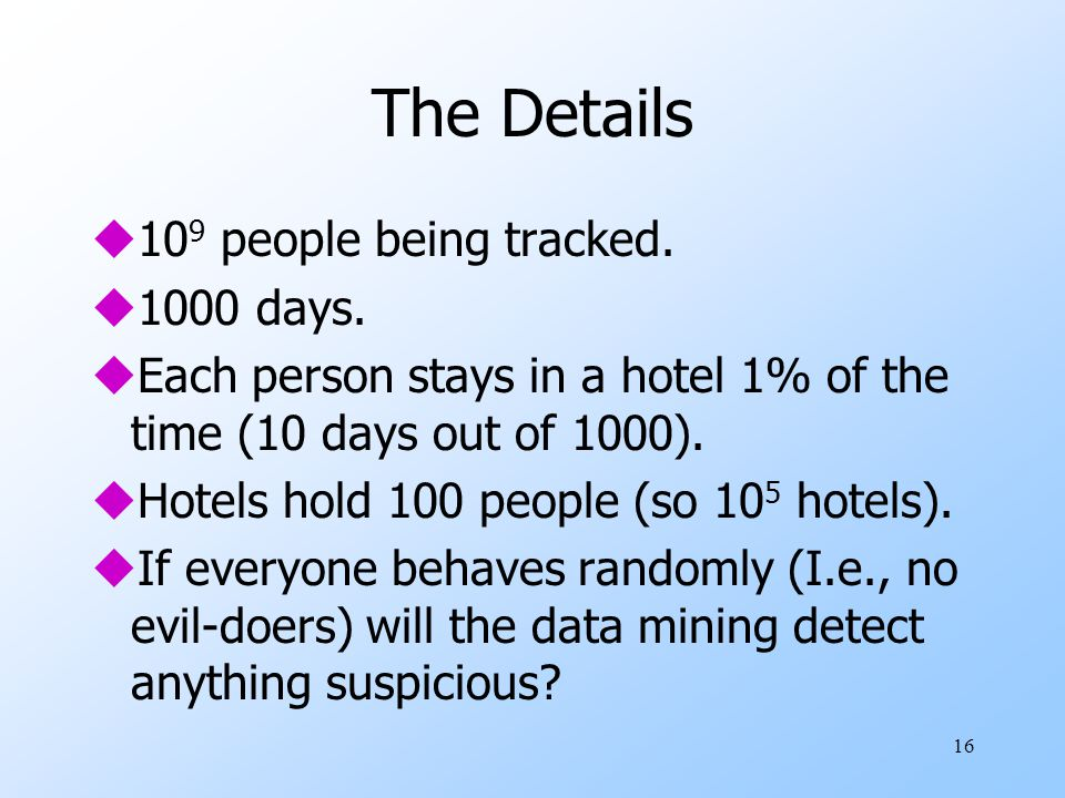 16 The Details u10 9 people being tracked. u1000 days. uEach person stays in a hotel 1% of the time (10 days out of 1000). uHotels hold 100 people (so