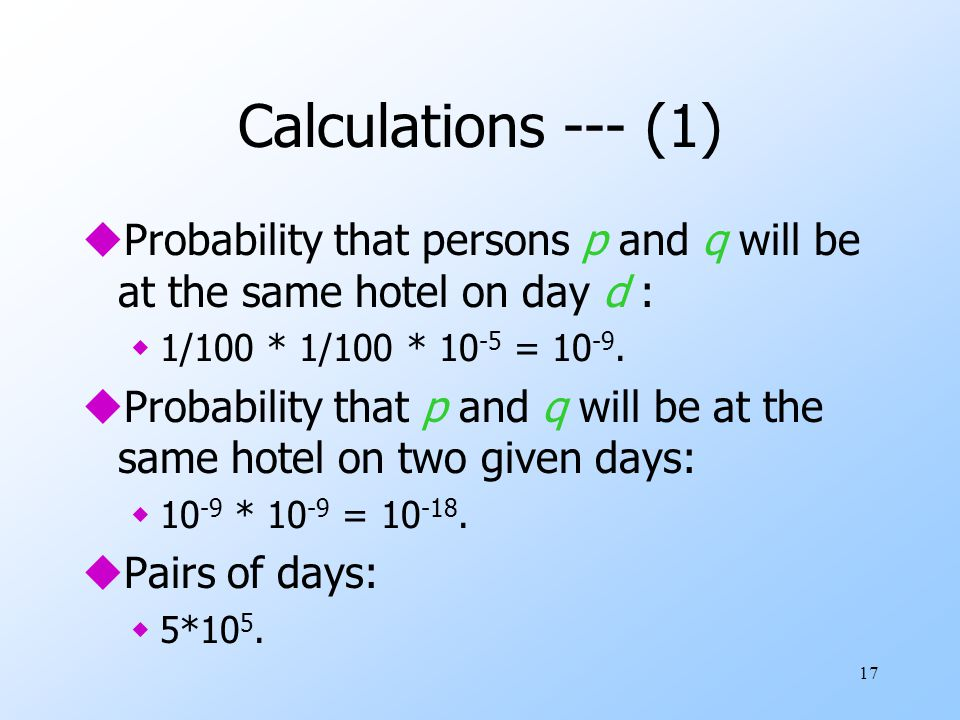 17 Calculations --- (1) uProbability that persons p and q will be at the same hotel on day d : w1/100 * 1/100 * 10 -5 = 10 -9.