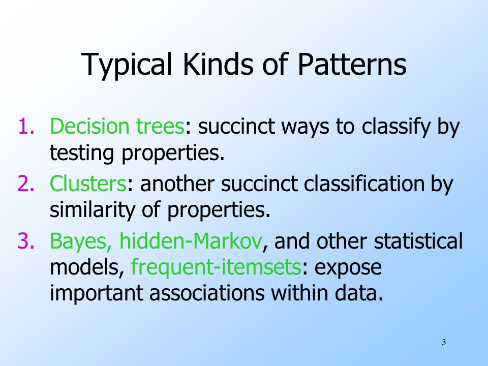 3 Typical Kinds of Patterns 1.Decision trees: succinct ways to classify by testing properties.