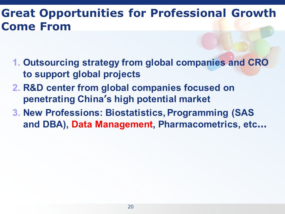 20 Great Opportunities for Professional Growth Come From 1.Outsourcing strategy from global companies and CRO to support global projects 2.R&D center from global companies focused on penetrating China ' s high potential market 3.New Professions: Biostatistics, Programming (SAS and DBA), Data Management, Pharmacometrics, etc …