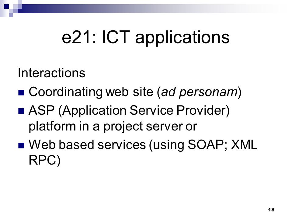 18 e21: ICT applications Interactions Coordinating web site (ad personam) ASP (Application Service Provider) platform in a project server or Web based services (using SOAP; XML RPC)