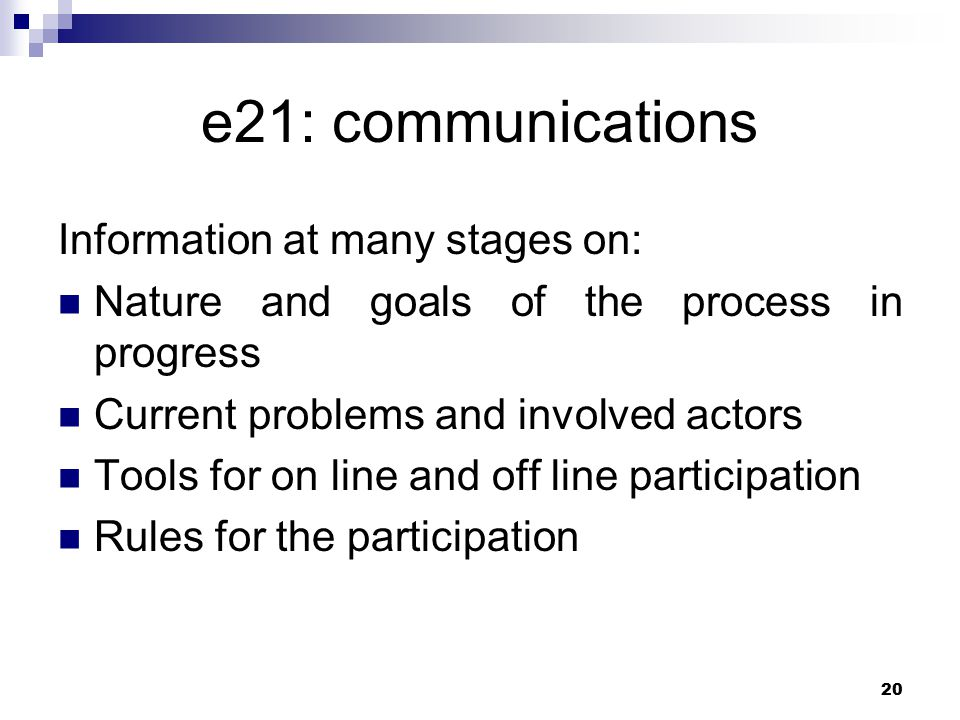 20 e21: communications Information at many stages on: Nature and goals of the process in progress Current problems and involved actors Tools for on line and off line participation Rules for the participation