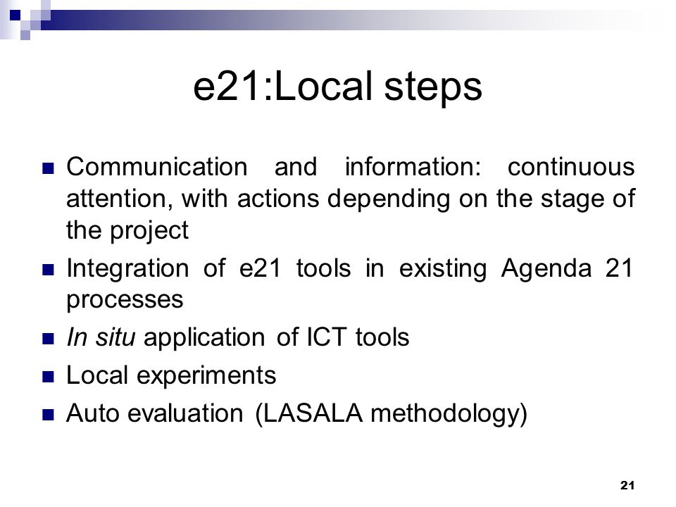 21 e21:Local steps Communication and information: continuous attention, with actions depending on the stage of the project Integration of e21 tools in existing Agenda 21 processes In situ application of ICT tools Local experiments Auto evaluation (LASALA methodology)
