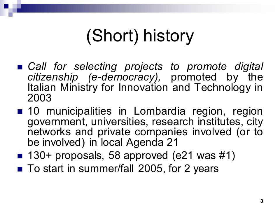 3 (Short) history Call for selecting projects to promote digital citizenship (e-democracy), promoted by the Italian Ministry for Innovation and Technology in 2003 10 municipalities in Lombardia region, region government, universities, research institutes, city networks and private companies involved (or to be involved) in local Agenda 21 130+ proposals, 58 approved (e21 was #1) To start in summer/fall 2005, for 2 years
